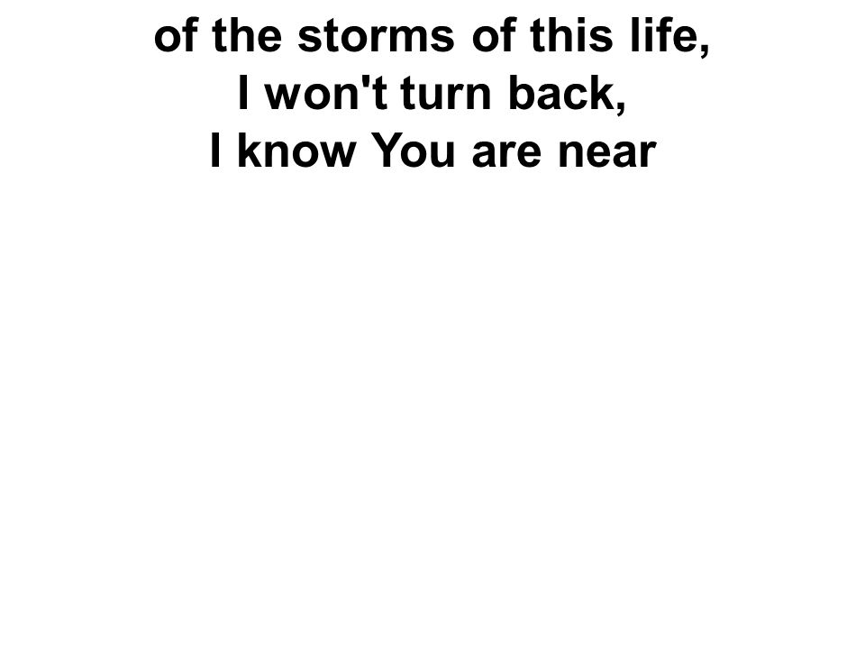 of the storms of this life, I won't turn back, I know You are near