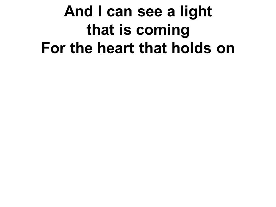 And I can see a light that is coming For the heart that holds on