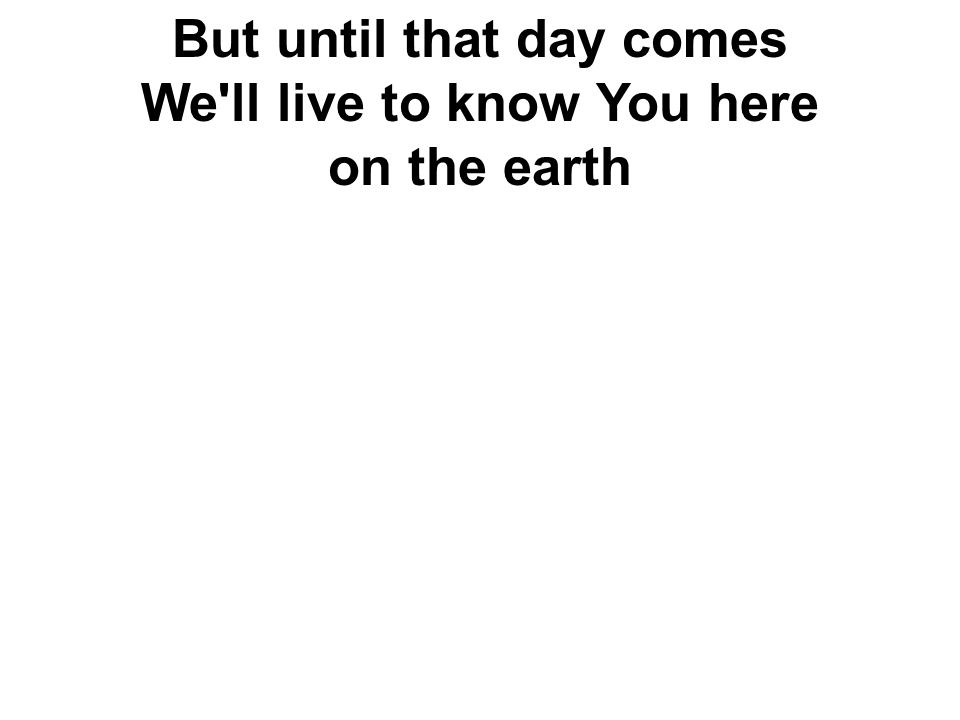 But until that day comes We'll live to know You here on the earth