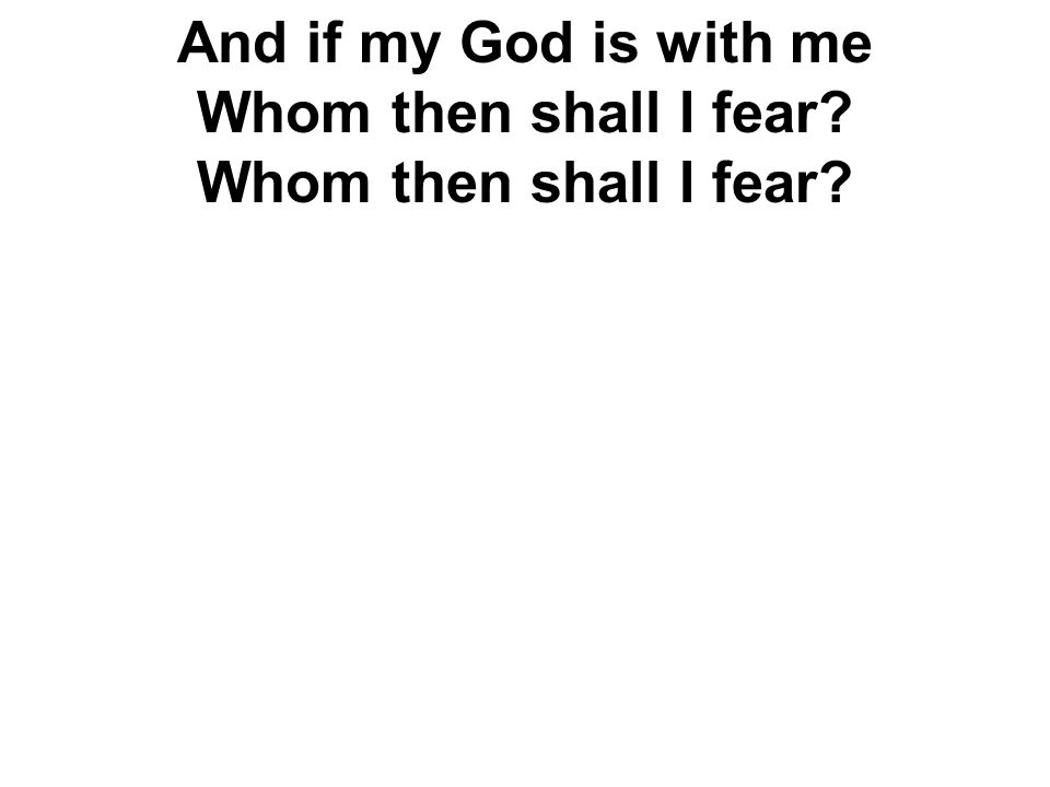 And if my God is with me Whom then shall I fear? Whom then shall I fear?