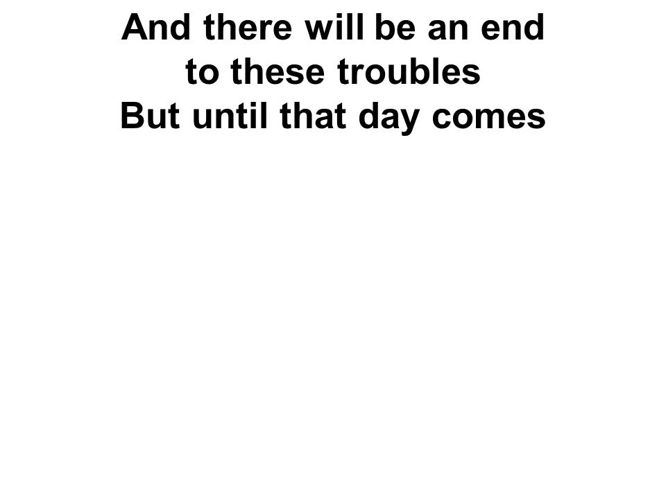And there will be an end to these troubles But until that day comes