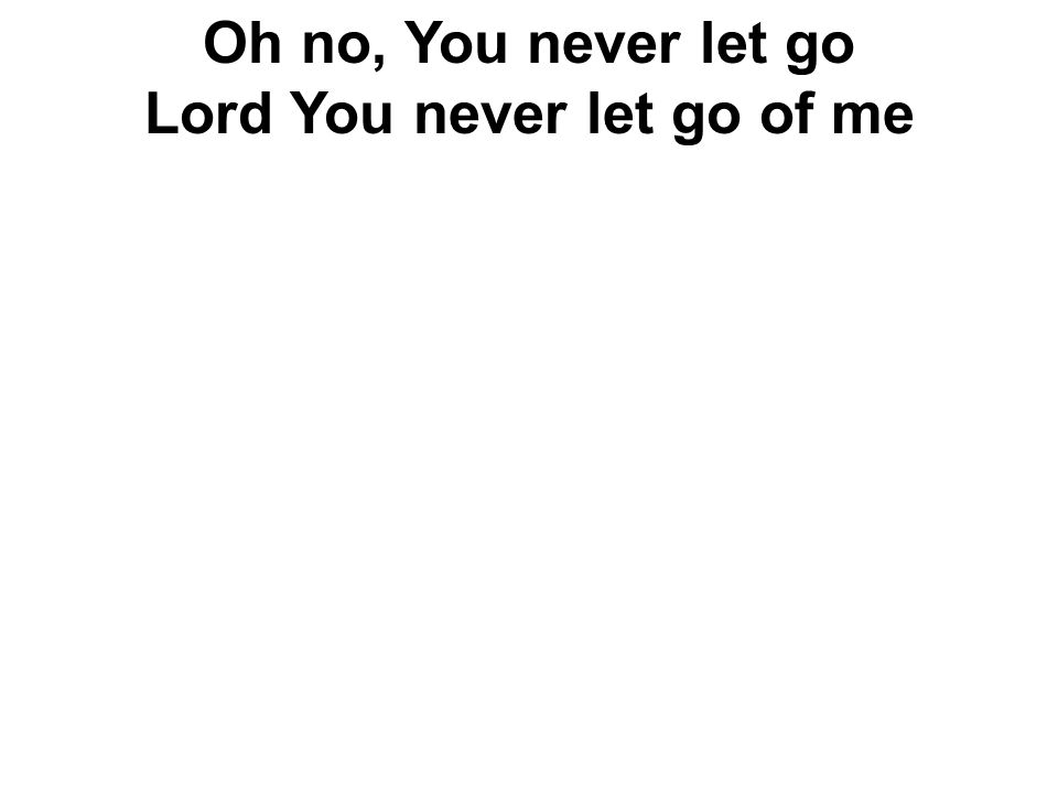 Oh no, You never let go Lord You never let go of me
