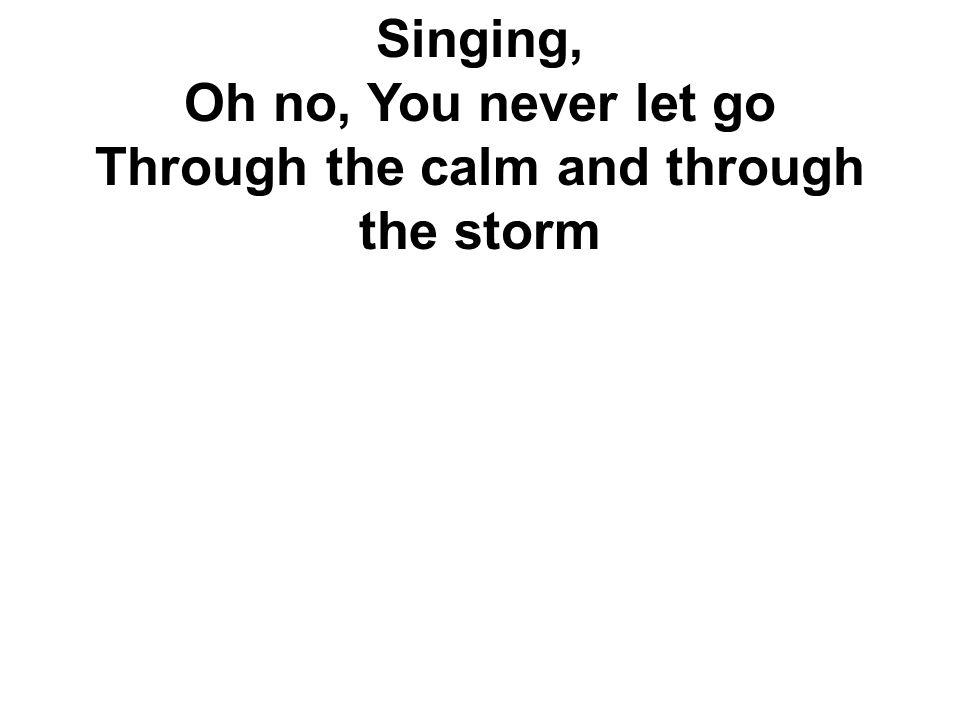Singing, Oh no, You never let go Through the calm and through the storm