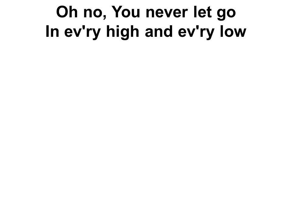 Oh no, You never let go In ev'ry high and ev'ry low