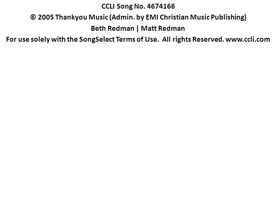 CCLI Song No. 4674166 © 2005 Thankyou Music (Admin. by EMI Christian Music Publishing) Beth Redman   Matt Redman For use solely with the SongSelect Te