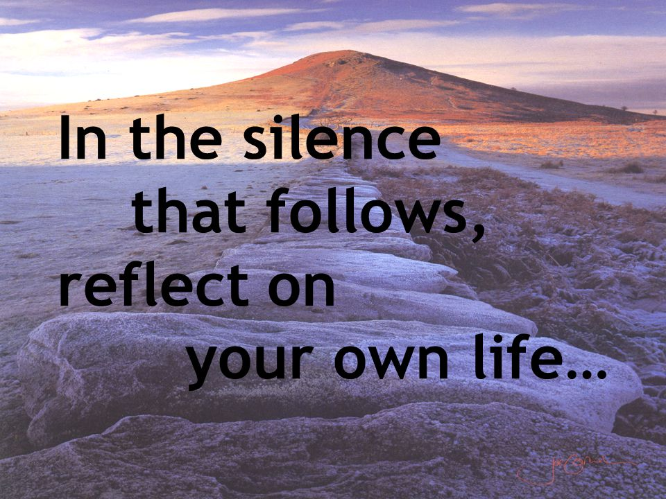 In the silence that follows, reflect on your own life…
