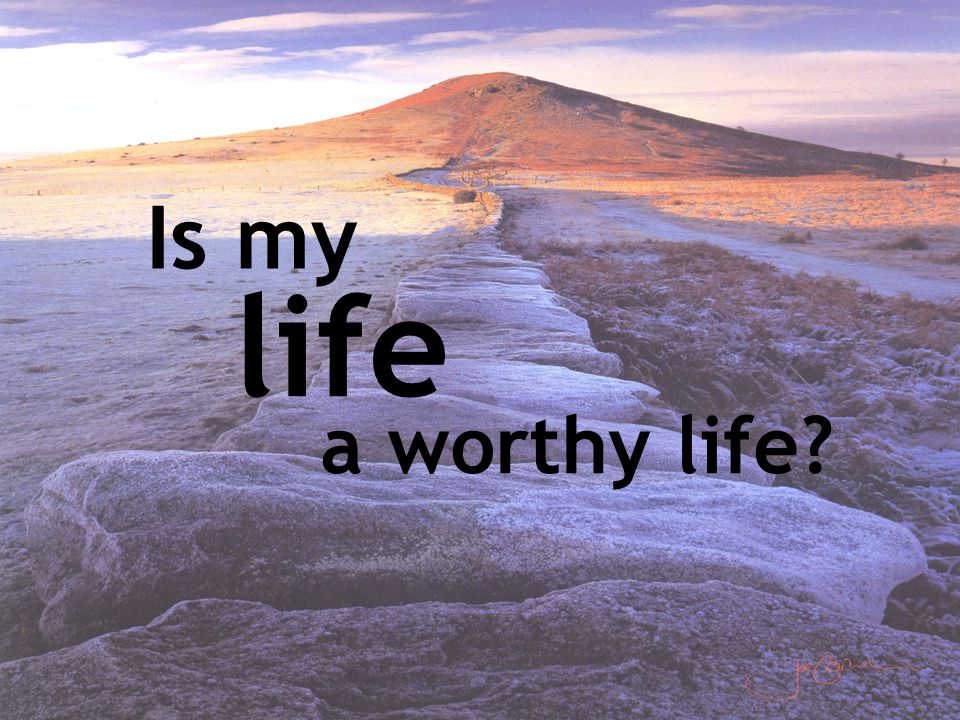 Is my life a worthy life?