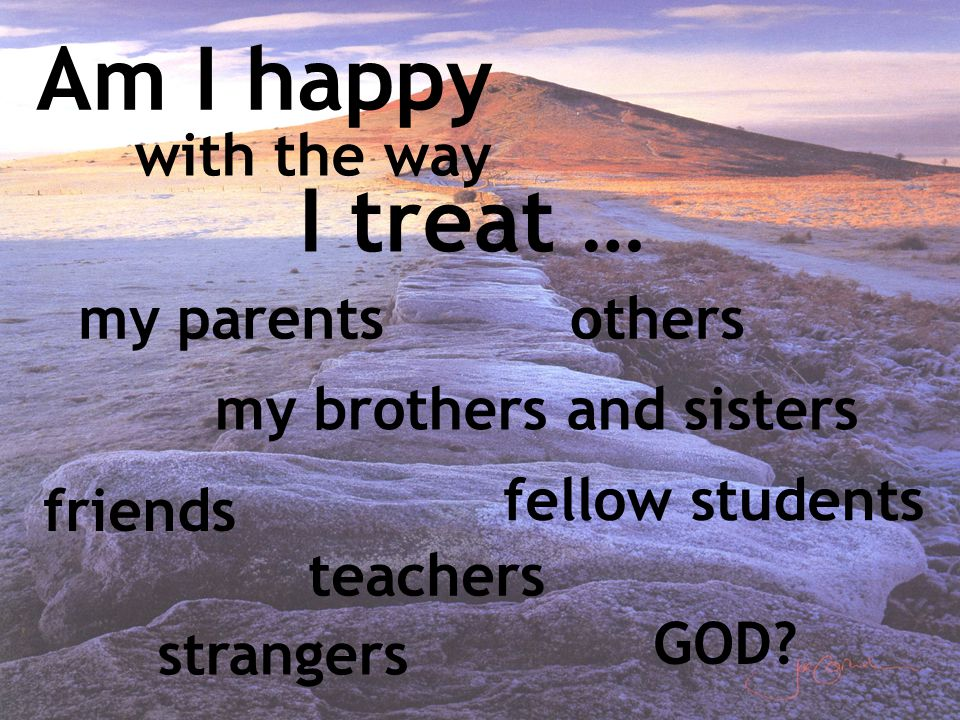 I treat … Am I happy with the way othersmy parents my brothers and sisters friends fellow students strangers GOD? teachers