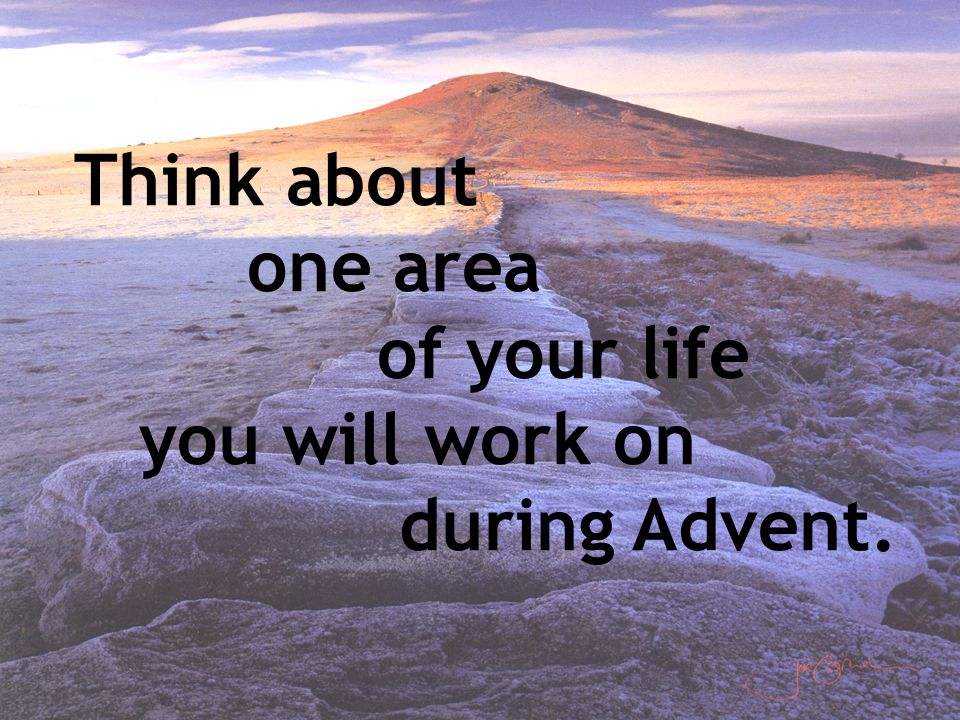 Think about one area of your life you will work on during Advent.