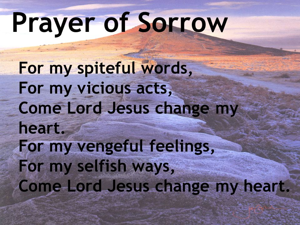 Prayer of Sorrow For my spiteful words, For my vicious acts, Come Lord Jesus change my heart. For my vengeful feelings, For my selfish ways, Come Lord