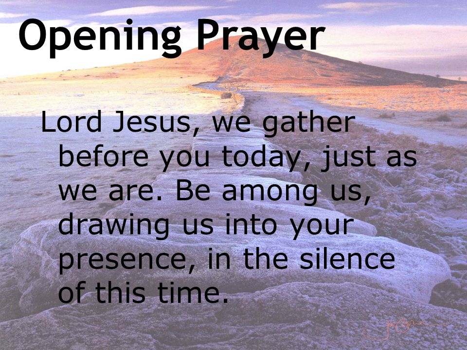 Lord Jesus, we gather before you today, just as we are. Be among us, drawing us into your presence, in the silence of this time. Opening Prayer