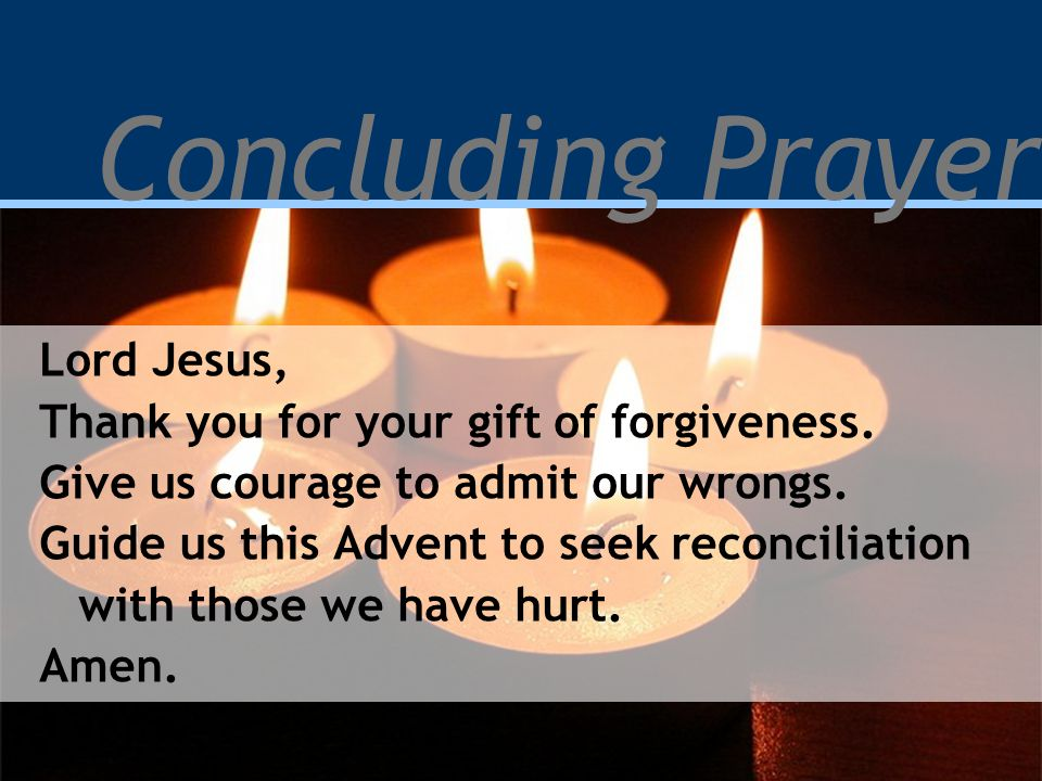 Concluding Prayer Lord Jesus, Thank you for your gift of forgiveness. Give us courage to admit our wrongs. Guide us this Advent to seek reconciliation