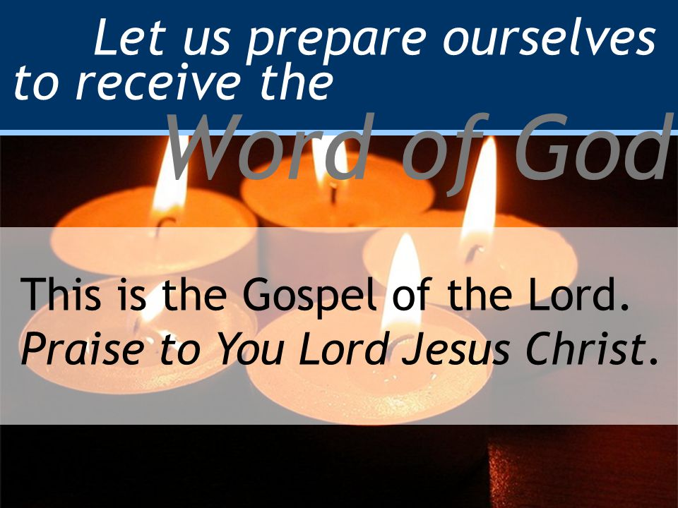 Let us prepare ourselves to receive the Word of God This is the Gospel of the Lord.