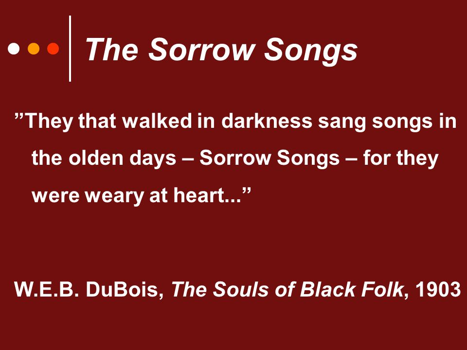 The Sorrow Songs They that walked in darkness sang songs in the olden days – Sorrow Songs – for they were weary at heart... W.E.B.