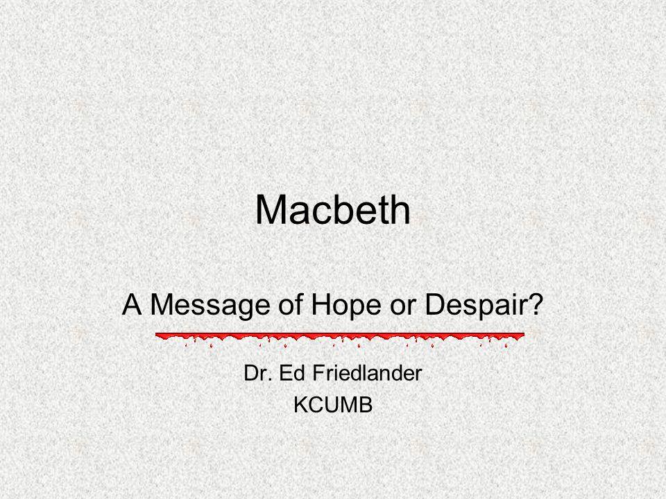 Macbeth A Message of Hope or Despair? Dr. Ed Friedlander KCUMB