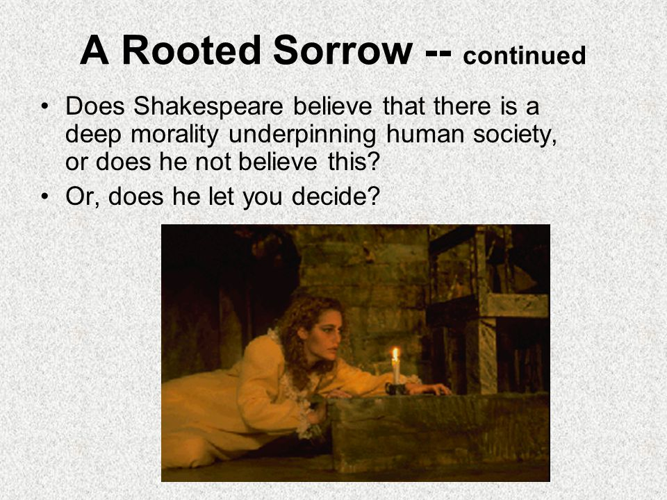 A Rooted Sorrow -- continued Does Shakespeare believe that there is a deep morality underpinning human society, or does he not believe this? Or, does
