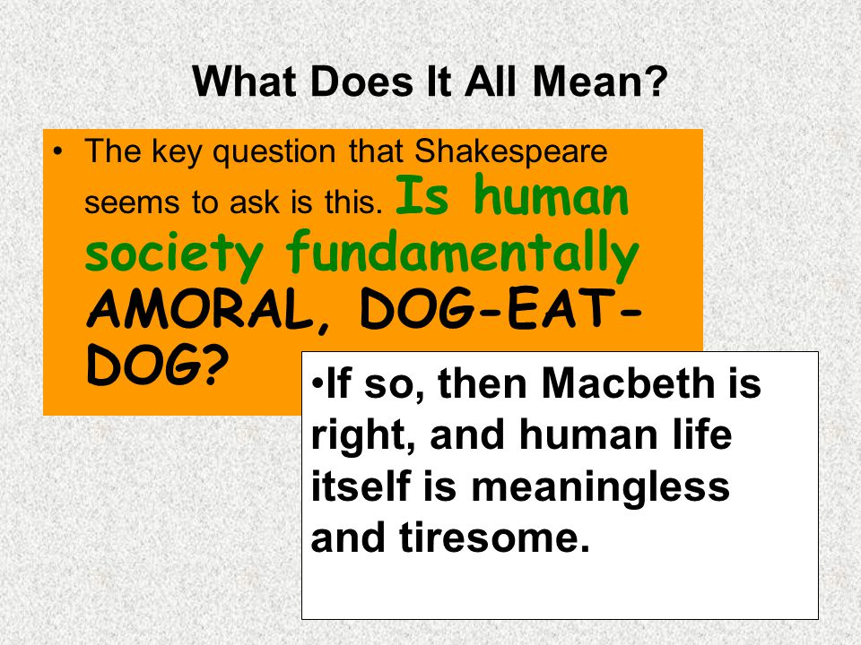 What Does It All Mean? The key question that Shakespeare seems to ask is this. Is human society fundamentally AMORAL, DOG-EAT- DOG? If so, then Macbet