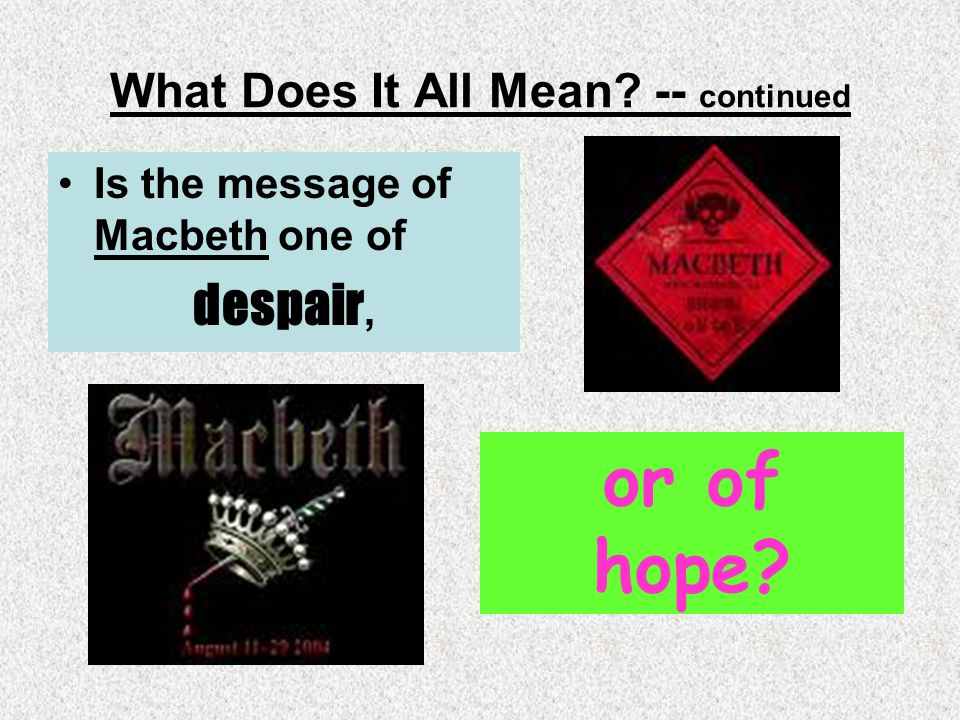 What Does It All Mean? -- continued Is the message of Macbeth one of despair, or of hope?