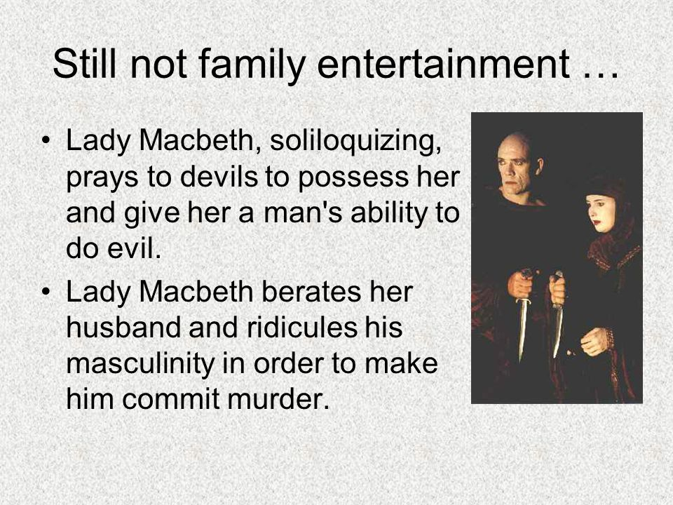 Still not family entertainment … Lady Macbeth, soliloquizing, prays to devils to possess her and give her a man's ability to do evil. Lady Macbeth ber