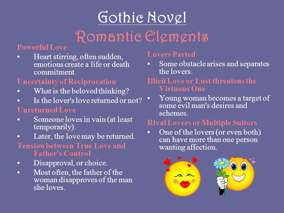 Gothic Novel Romantic Elements Powerful Love Heart stirring, often sudden, emotions create a life or death commitment. Uncertainty of Reciprocation Wh