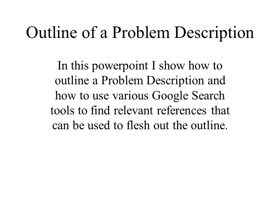 Outline of a Problem Description In this powerpoint I show how to outline a Problem Description and how to use various Google Search tools to find relevant references that can be used to flesh out the outline.