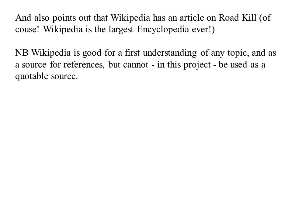 And also points out that Wikipedia has an article on Road Kill (of couse! Wikipedia is the largest Encyclopedia ever!) NB Wikipedia is good for a firs