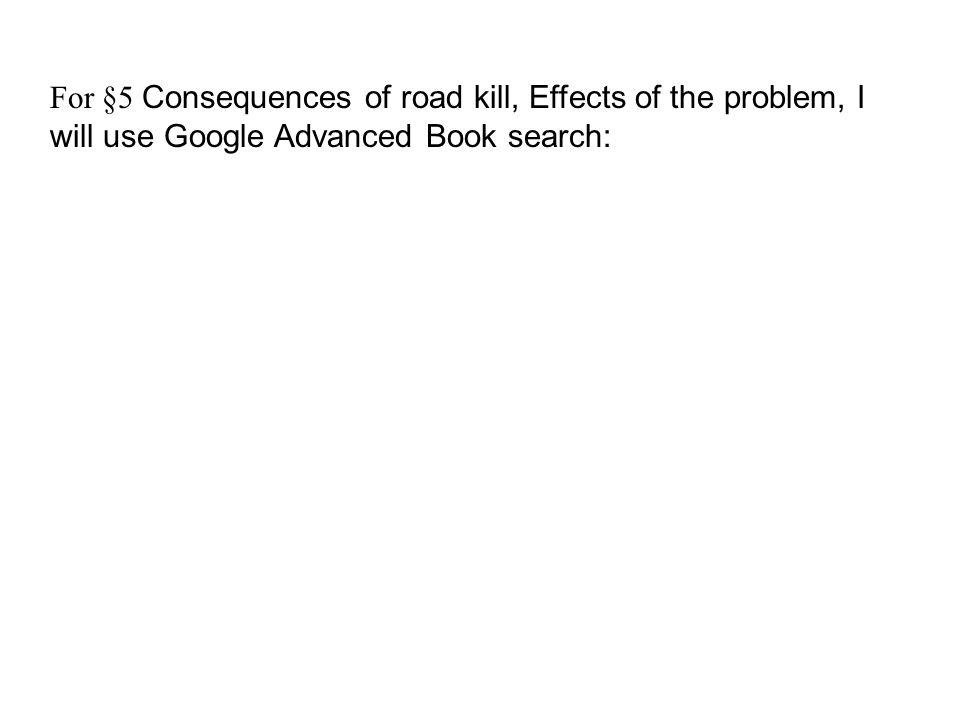 For §5 Consequences of road kill, Effects of the problem, I will use Google Advanced Book search: