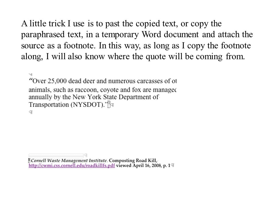 A little trick I use is to past the copied text, or copy the paraphrased text, in a temporary Word document and attach the source as a footnote.