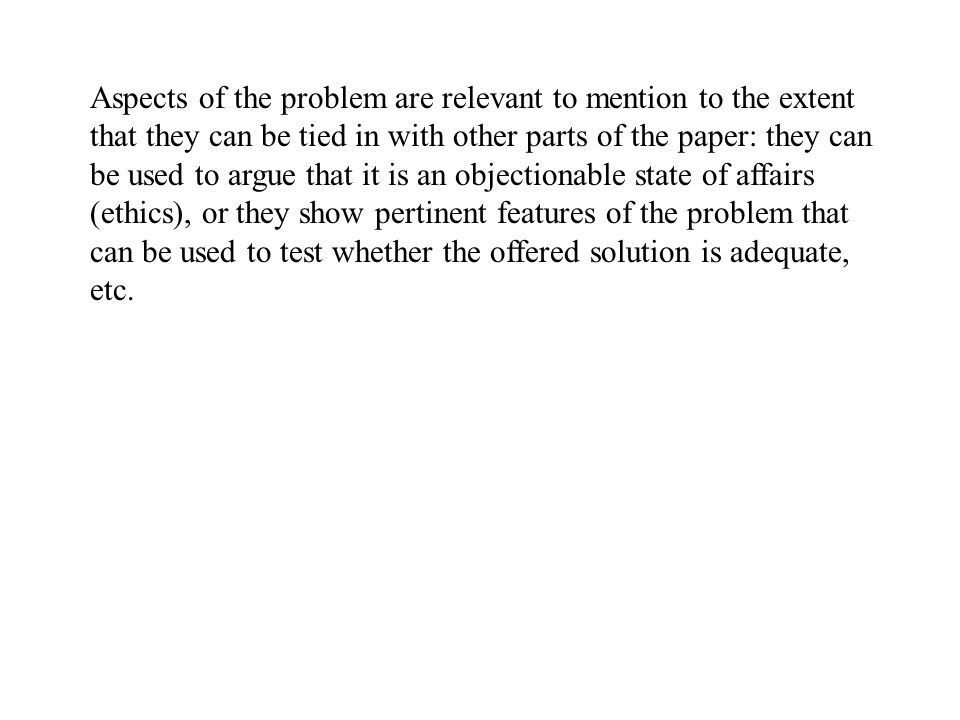 Aspects of the problem are relevant to mention to the extent that they can be tied in with other parts of the paper: they can be used to argue that it is an objectionable state of affairs (ethics), or they show pertinent features of the problem that can be used to test whether the offered solution is adequate, etc.