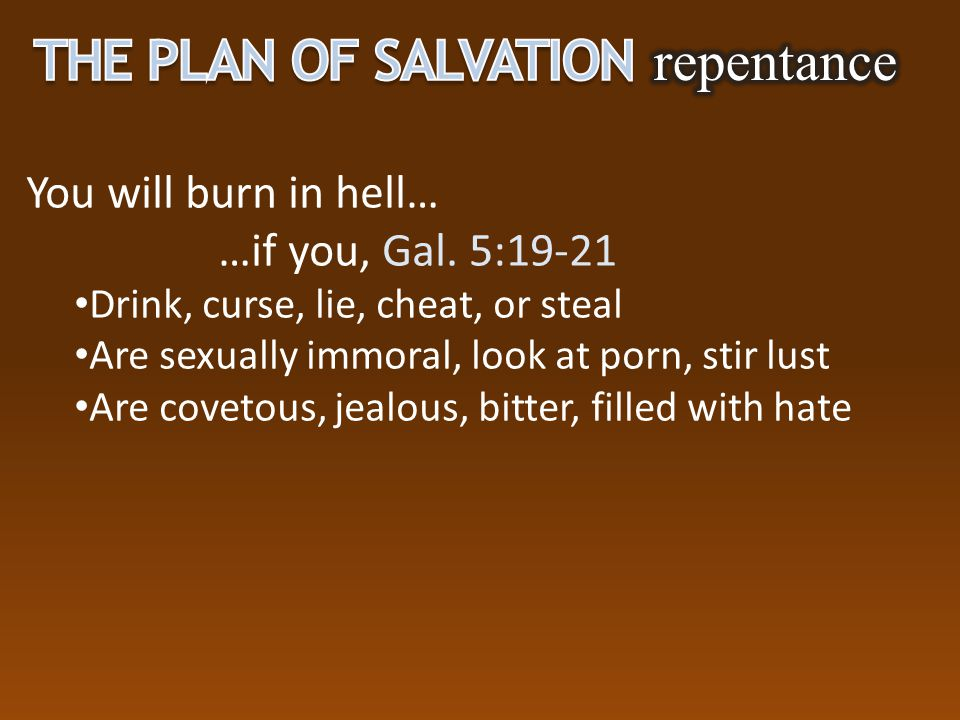 You will burn in hell… …if you, Gal. 5:19-21 Drink, curse, lie, cheat, or steal Are sexually immoral, look at porn, stir lust Are covetous, jealous, b