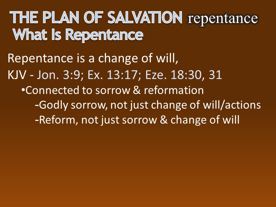 Repentance is a change of will, KJV - Jon. 3:9; Ex. 13:17; Eze. 18:30, 31 Connected to sorrow & reformation  Godly sorrow, not just change of will/ac