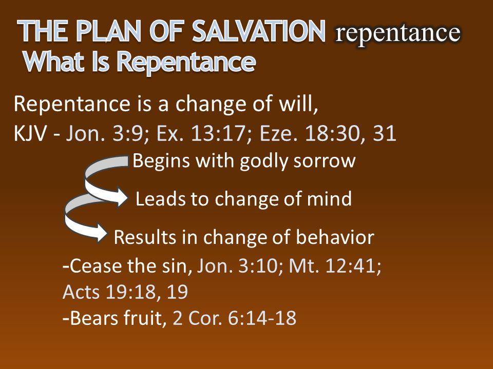 Repentance is a change of will, KJV - Jon. 3:9; Ex. 13:17; Eze. 18:30, 31  Cease the sin, Jon. 3:10; Mt. 12:41; Acts 19:18, 19  Bears fruit, 2 Cor.