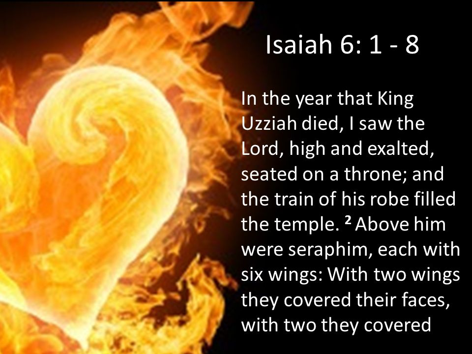Isaiah 6: 1 - 8 In the year that King Uzziah died, I saw the Lord, high and exalted, seated on a throne; and the train of his robe filled the temple.
