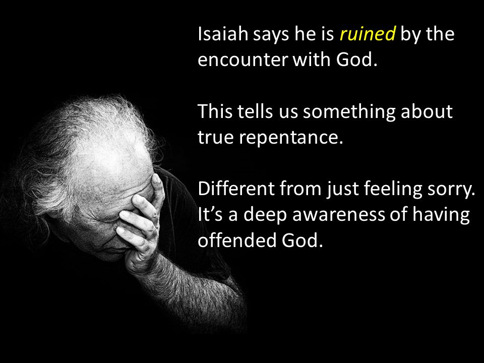 Isaiah says he is ruined by the encounter with God.
