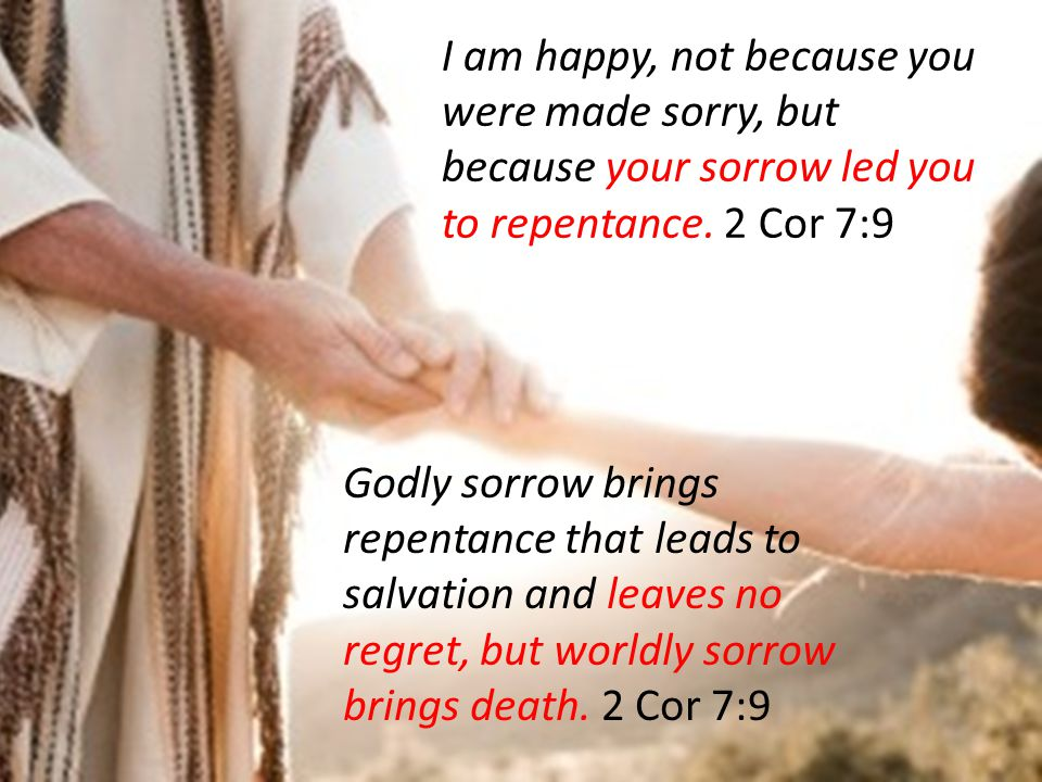 I am happy, not because you were made sorry, but because your sorrow led you to repentance.
