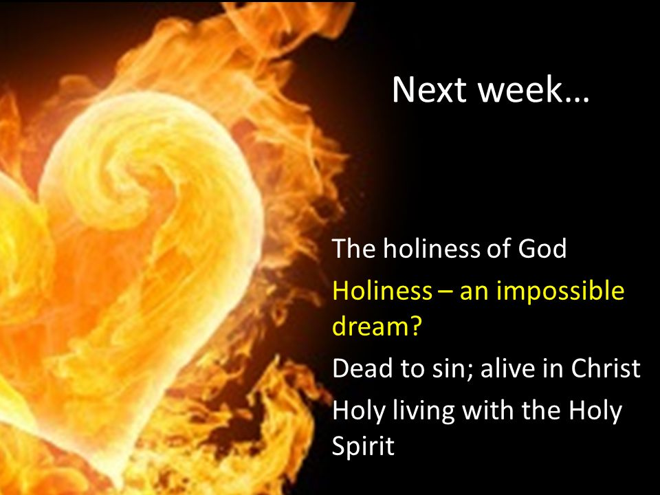 Next week… The holiness of God Holiness – an impossible dream.