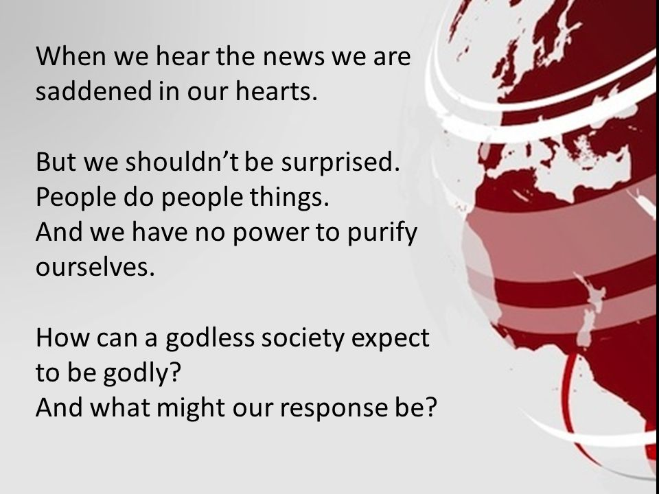 When we hear the news we are saddened in our hearts.