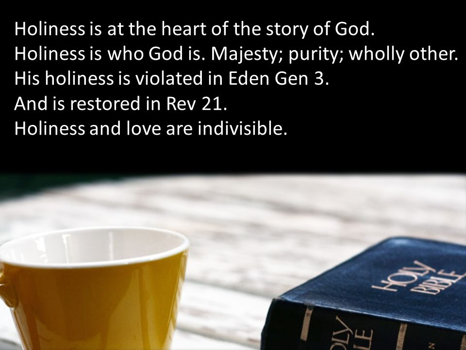 Holiness is at the heart of the story of God. Holiness is who God is.