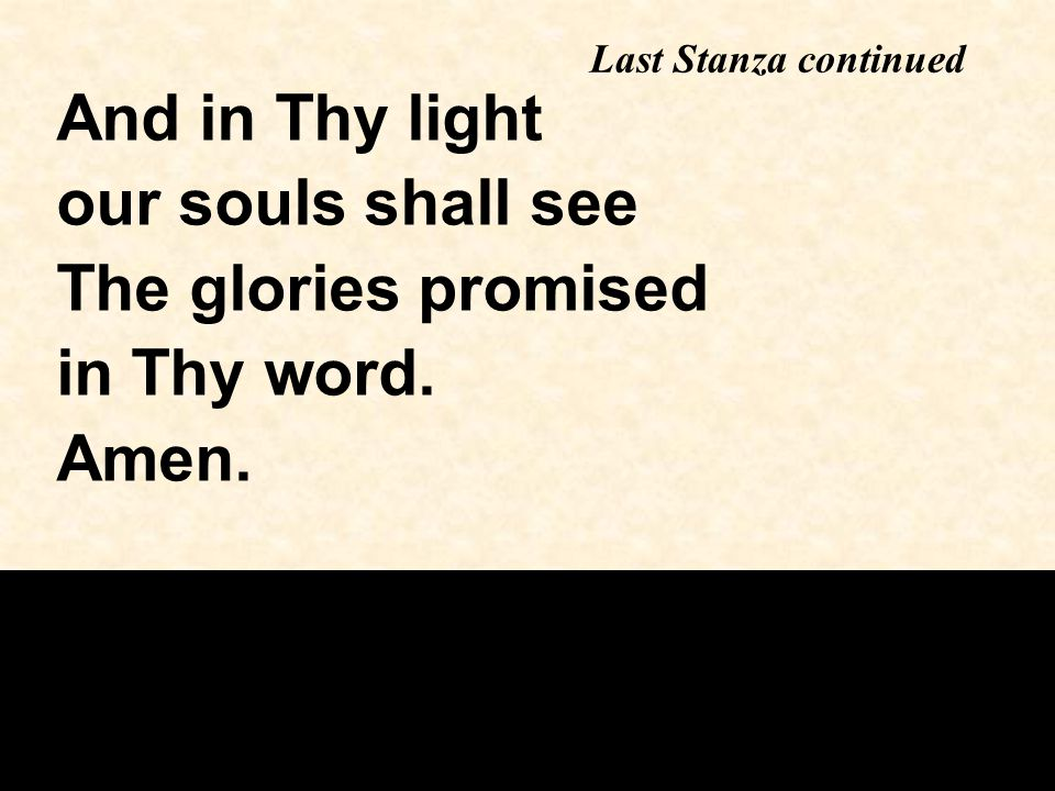 Last Stanza continued And in Thy light our souls shall see The glories promised in Thy word. Amen.
