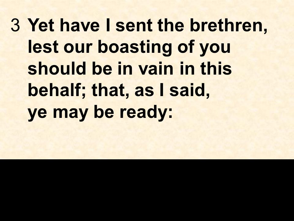 3Yet have I sent the brethren, lest our boasting of you should be in vain in this behalf; that, as I said, ye may be ready:
