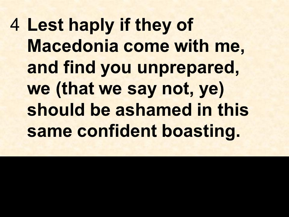 4Lest haply if they of Macedonia come with me, and find you unprepared, we (that we say not, ye) should be ashamed in this same confident boasting.