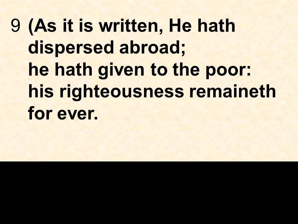 9(As it is written, He hath dispersed abroad; he hath given to the poor: his righteousness remaineth for ever.