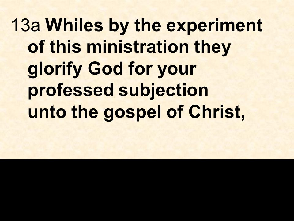 13a Whiles by the experiment of this ministration they glorify God for your professed subjection unto the gospel of Christ,
