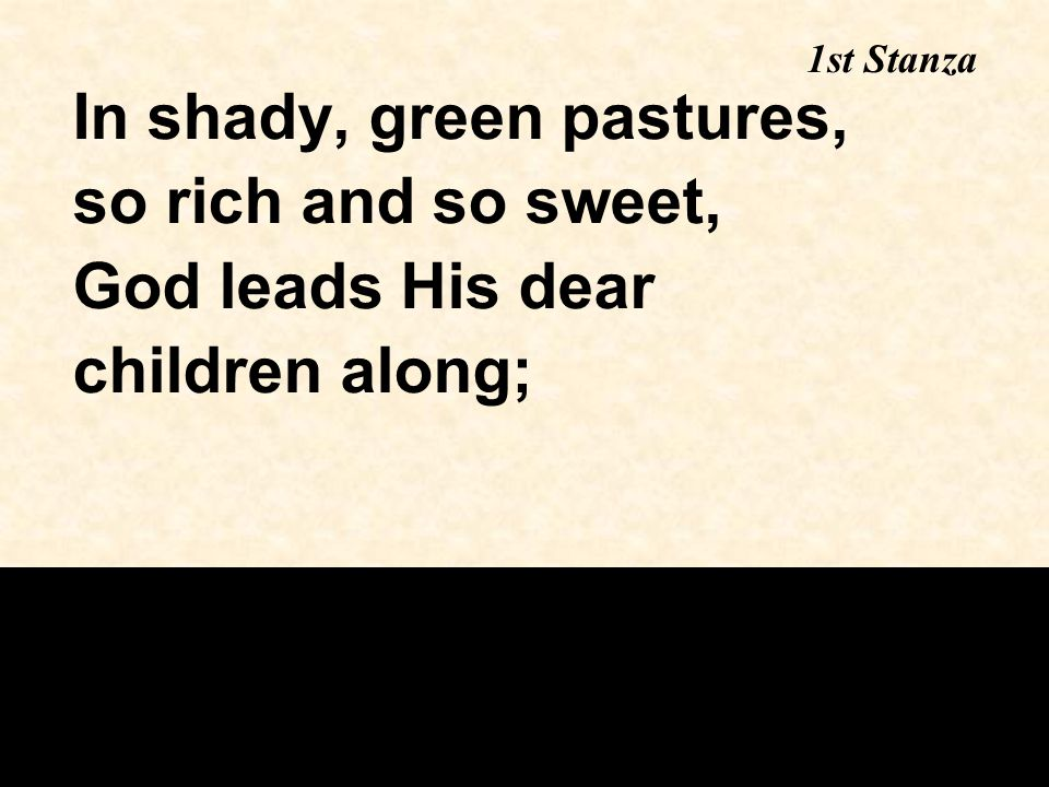 In shady, green pastures, so rich and so sweet, God leads His dear children along; 1st Stanza