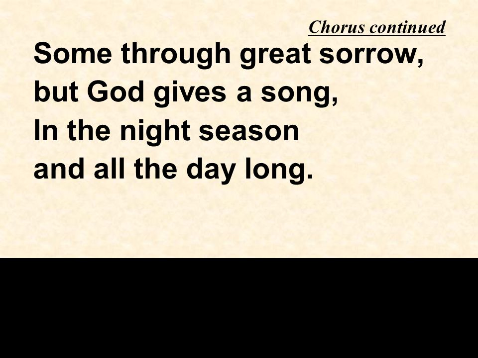 Some through great sorrow, but God gives a song, In the night season and all the day long.