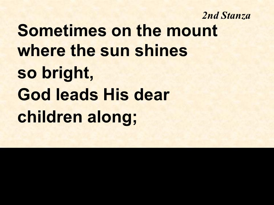 Sometimes on the mount where the sun shines so bright, God leads His dear children along; 2nd Stanza