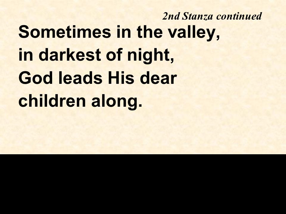 Sometimes in the valley, in darkest of night, God leads His dear children along. 2nd Stanza continued