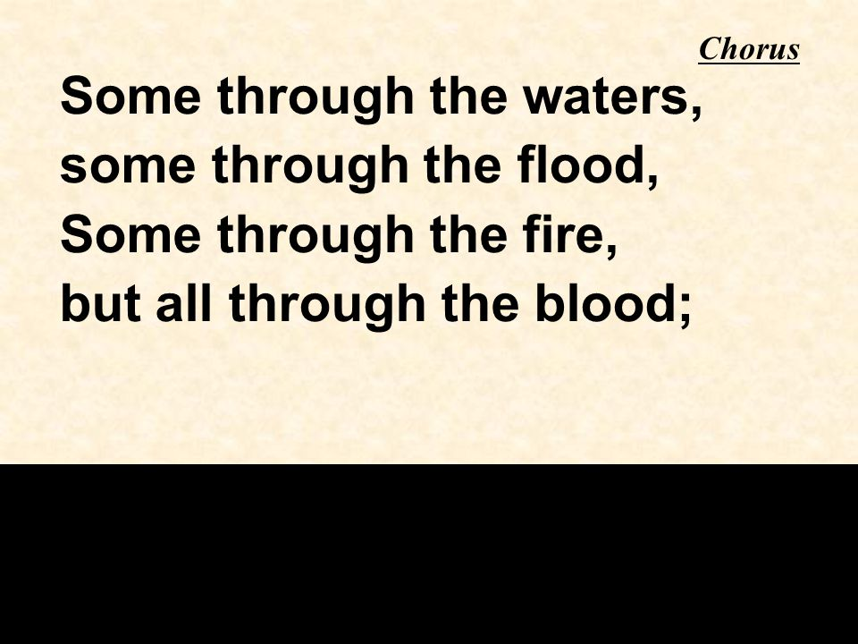 Some through the waters, some through the flood, Some through the fire, but all through the blood; Chorus