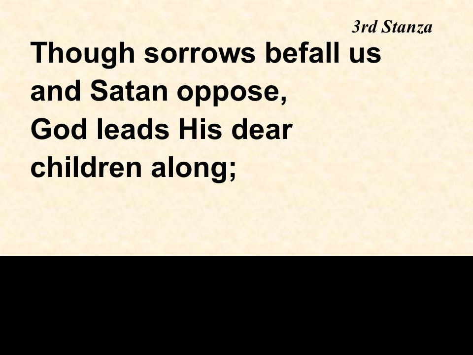 Though sorrows befall us and Satan oppose, God leads His dear children along; 3rd Stanza