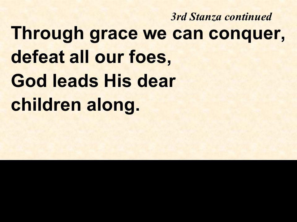 Through grace we can conquer, defeat all our foes, God leads His dear children along.